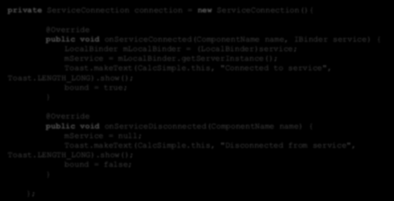 Aktywność Service - implementacja private ServiceConnection connection = new ServiceConnection(){ public void onserviceconnected(componentname name, IBinder service) { LocalBinder mlocalbinder =