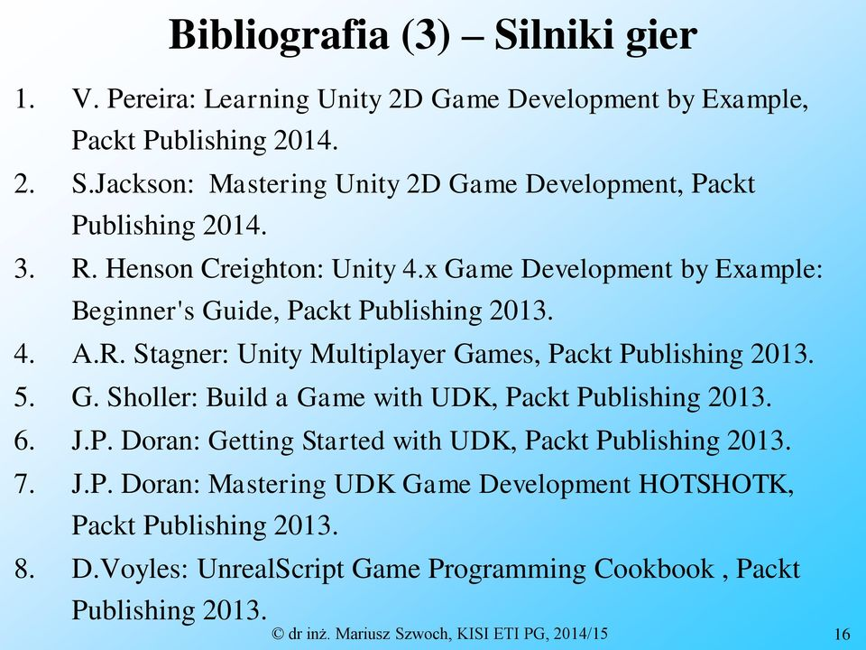 G. Sholler: Build a Game with UDK, Packt Publishing 2013. 6. J.P. Doran: Getting Started with UDK, Packt Publishing 2013. 7. J.P. Doran: Mastering UDK Game Development HOTSHOTK, Packt Publishing 2013.