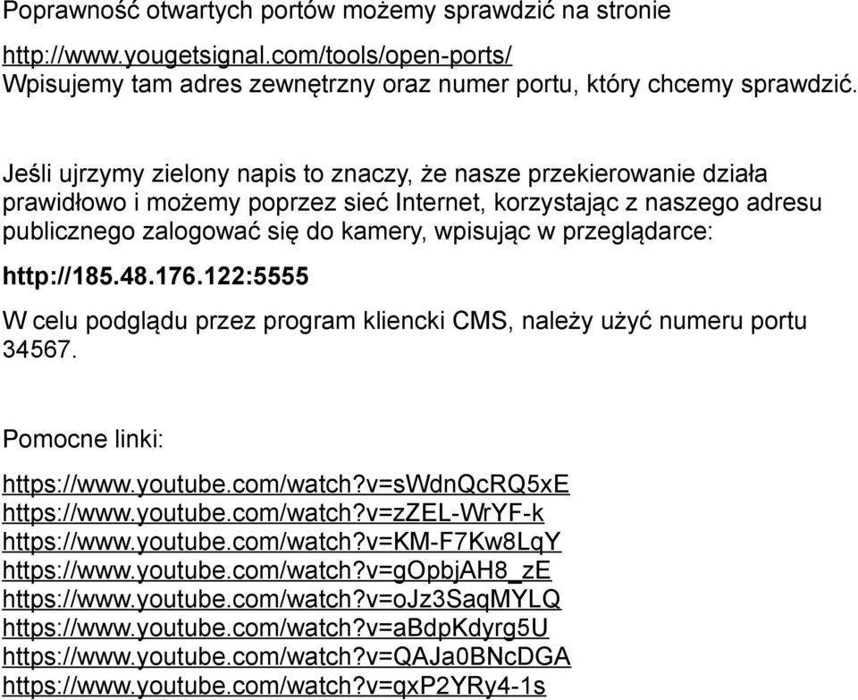 przeglądarce: http://185.48.176.122:5555 W celu podglądu przez program kliencki CMS, należy użyć numeru portu 34567. Pomocne linki: https://www.youtube.com/watch?v=swdnqcrq5xe https://www.youtube.com/watch?v=zzel-wryf-k https://www.