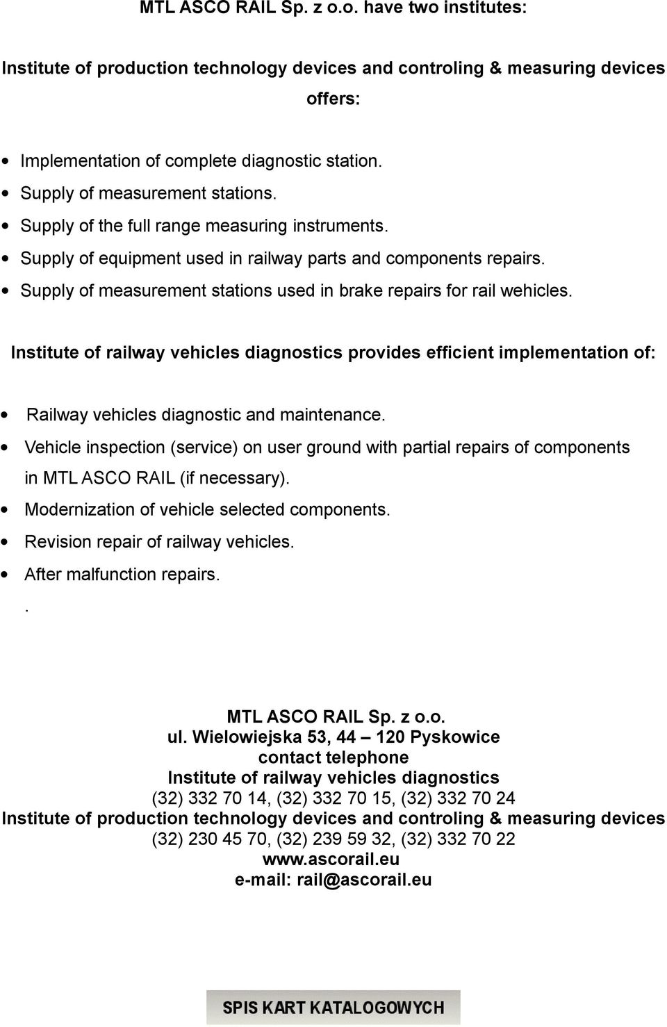 Supply of measurement stations used in brake repairs for rail wehicles. Institute of railway vehicles diagnostics provides efficient implementation of: Railway vehicles diagnostic and maintenance.