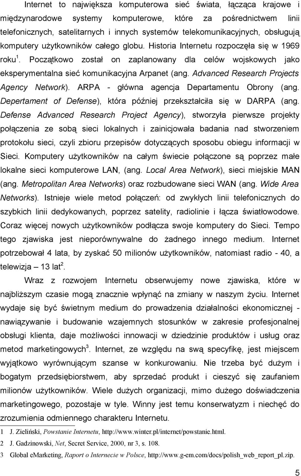 Początkowo został on zaplanowany dla celów wojskowych jako eksperymentalna sieć komunikacyjna Arpanet (ang. Advanced Research Projects Agency Network). ARPA - główna agencja Departamentu Obrony (ang.