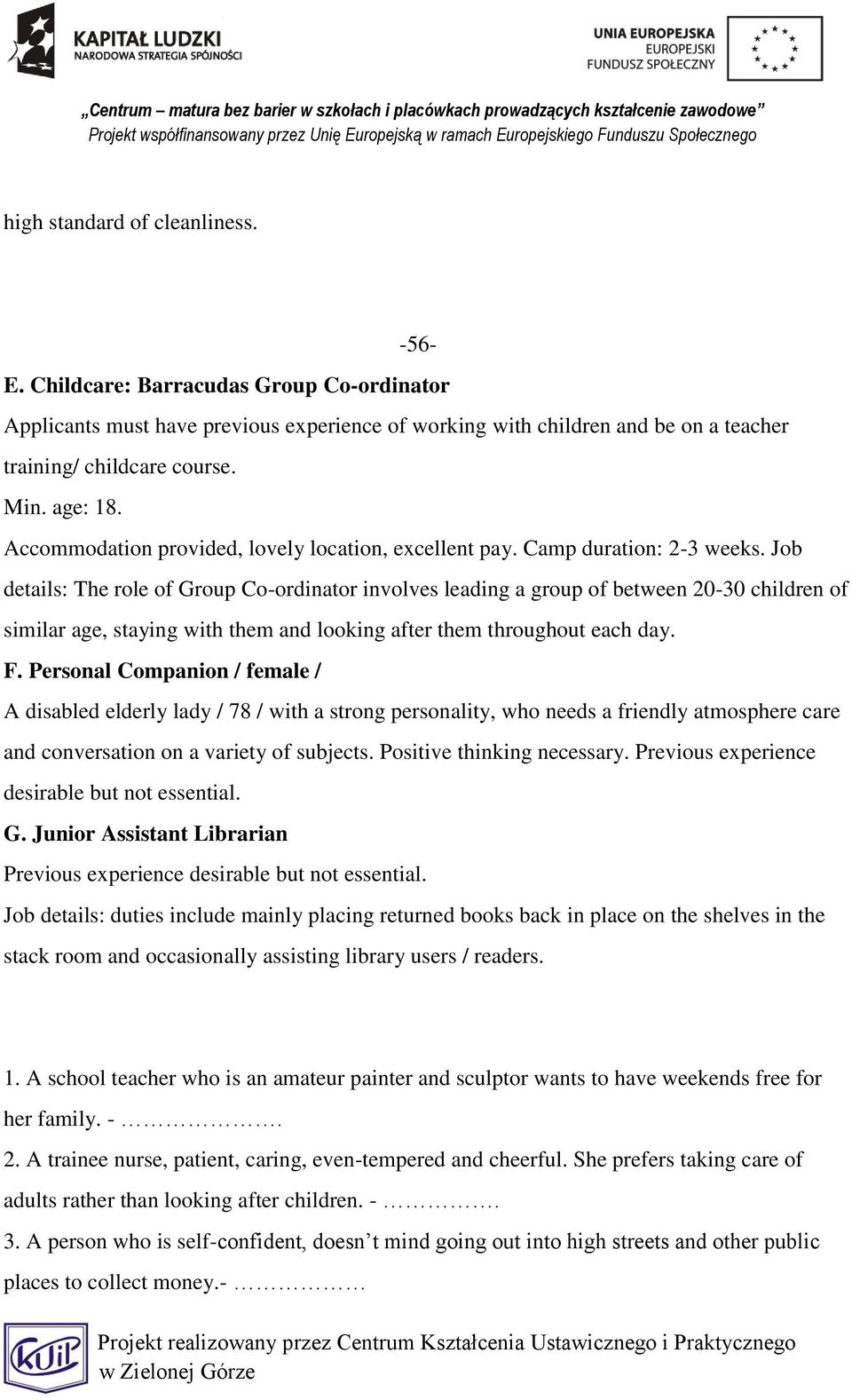 Job details: The role of Group Co-ordinator involves leading a group of between 20-30 children of similar age, staying with them and looking after them throughout each day. F.