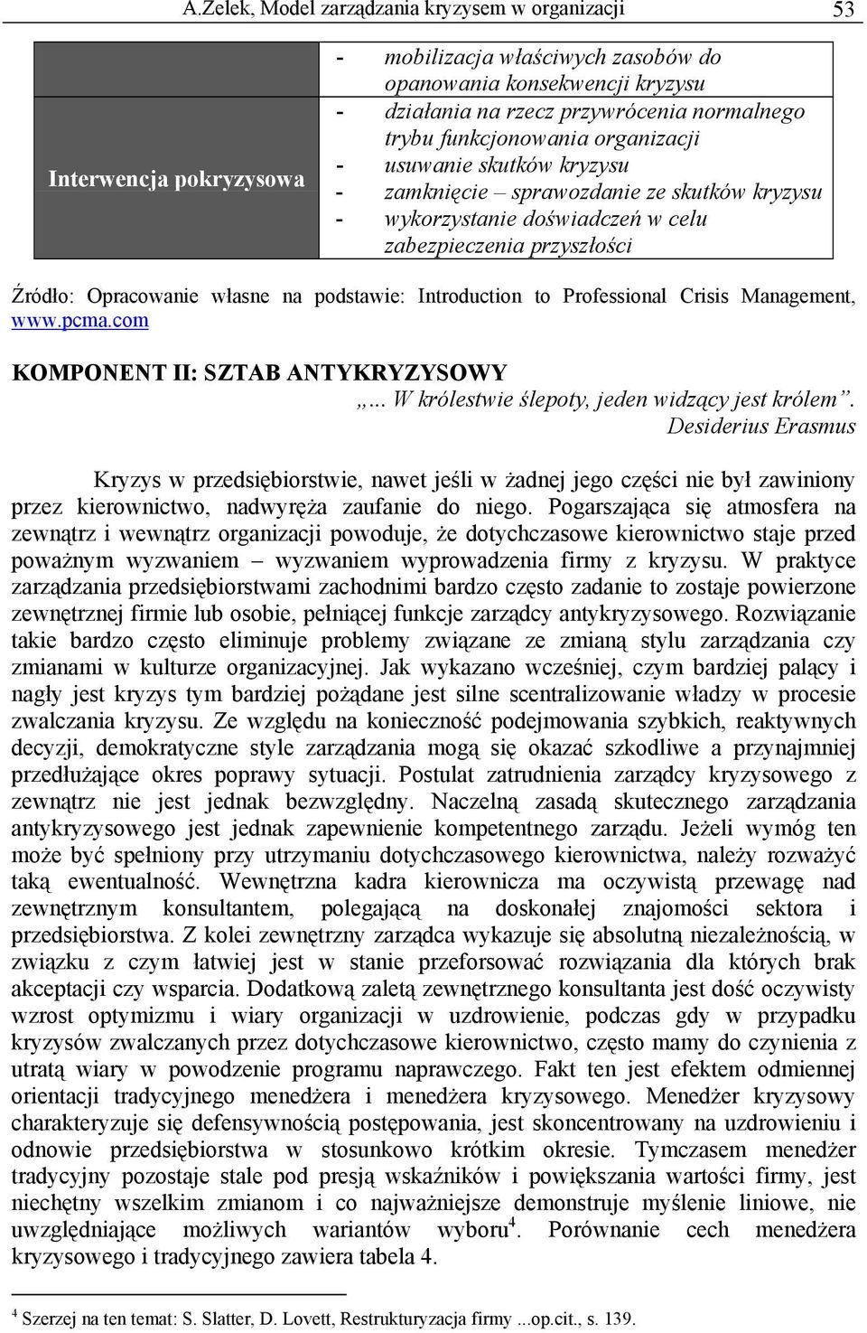 podstawie: Introduction to Professional Crisis Management, www.pcma.com KOMPONENT II: SZTAB ANTYKRYZYSOWY... W królestwie ślepoty, jeden widzący jest królem.