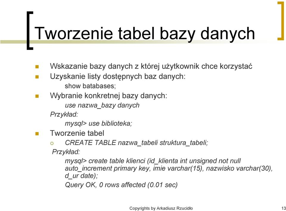 TABLE nazwa_tabeli struktura_tabeli; Przykład: mysql> create table klienci (id_klienta int unsigned not null auto_increment