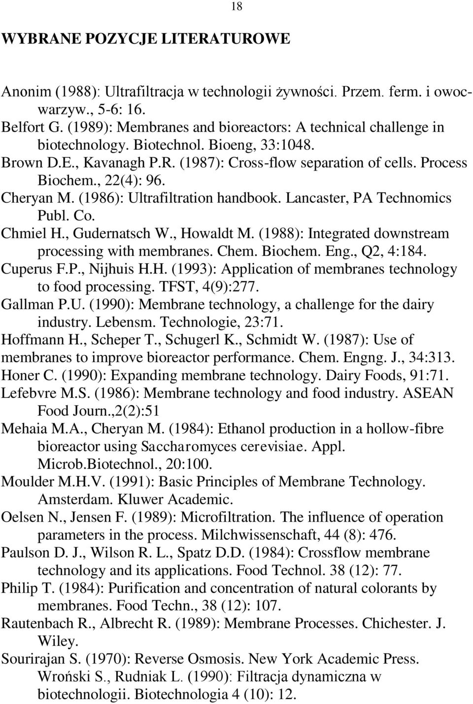 Cheryan M. (1986): Ultrafiltration handbook. Lancaster, PA Technomics Publ. Co. Chmiel H., Gudernatsch W., Howaldt M. (1988): Integrated downstream processing with membranes. Chem. Biochem. Eng.