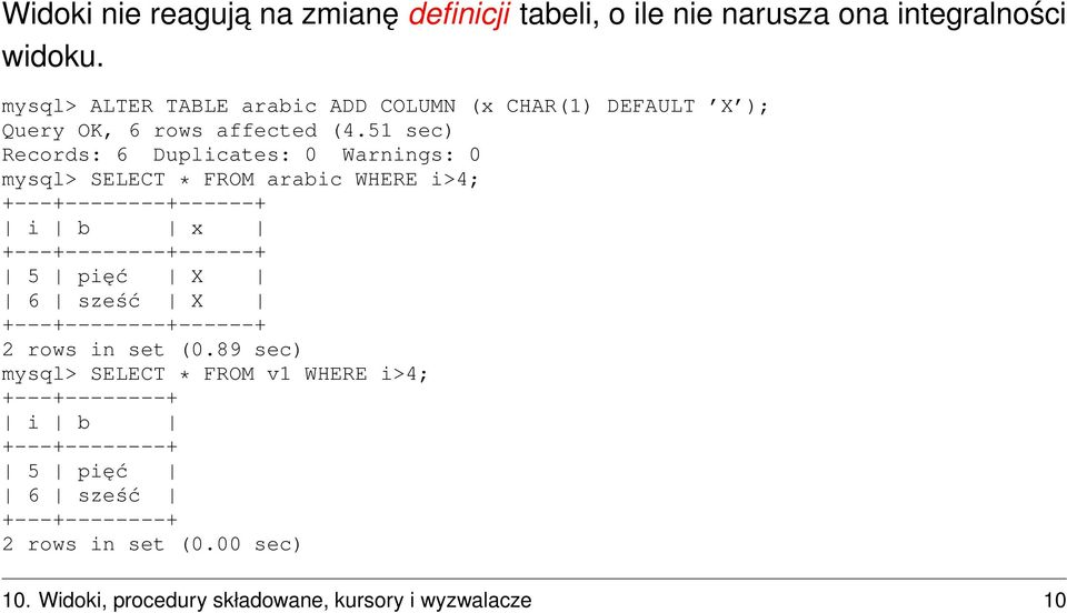 51 sec) Records: 6 Duplicates: 0 Warnings: 0 mysql> SELECT * FROM arabic WHERE i>4; +---+--------+------+ i b x +---+--------+------+ 5 pięć