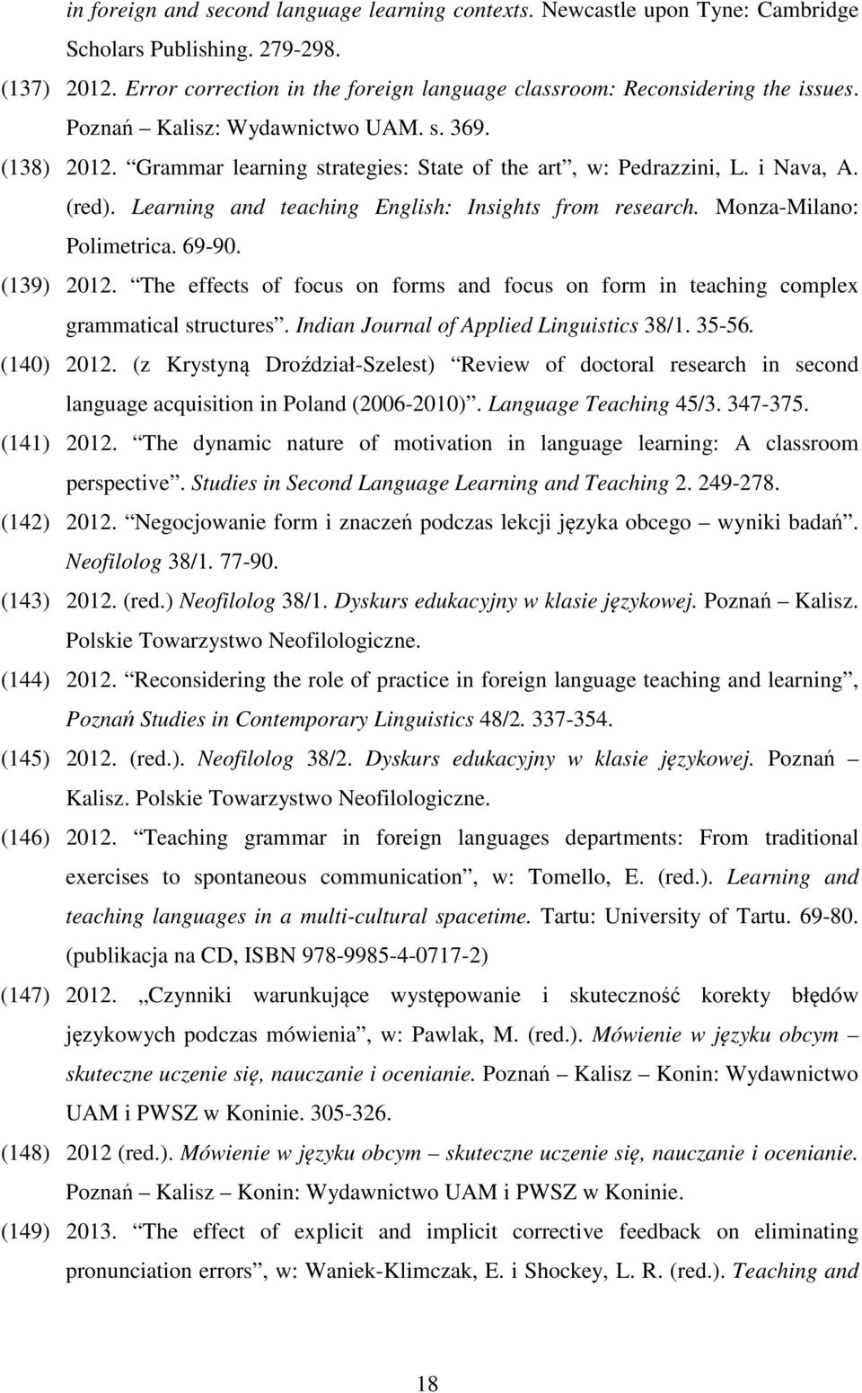 Monza-Milano: Polimetrica. 69-90. (139) 2012. The effects of focus on forms and focus on form in teaching complex grammatical structures. Indian Journal of Applied Linguistics 38/1. 35-56. (140) 2012.