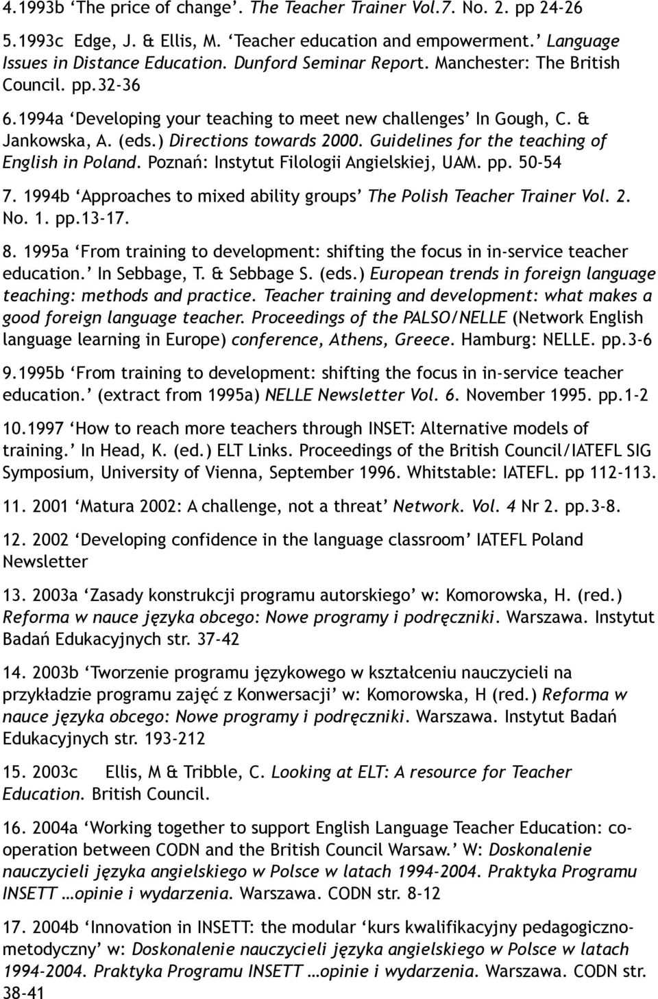 Guidelines for the teaching of English in Poland. Poznań: Instytut Filologii Angielskiej, UAM. pp. 50-54 7. 1994b Approaches to mixed ability groups The Polish Teacher Trainer Vol. 2. No. 1. pp.13-17.