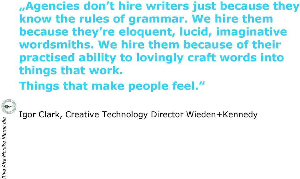 We hire them because of their practised ability to lovingly craft words into