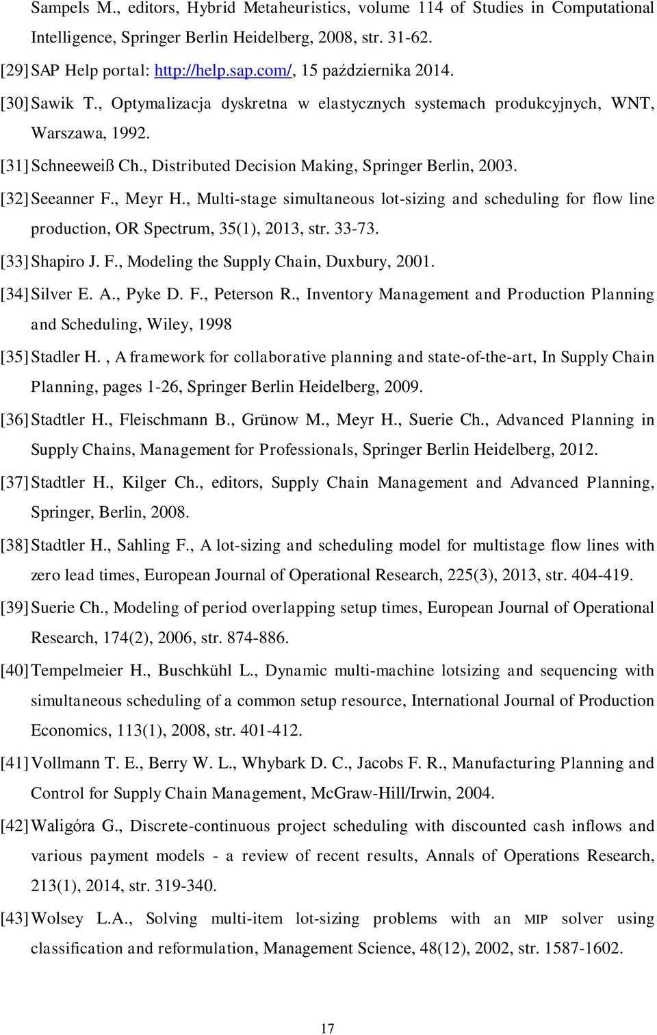 [32] Seeanner F., Meyr H., Multi-stage simultaneous lot-sizing and scheduling for flow line production, OR Spectrum, 35(1), 2013, str. 33-73. [33] Shapiro J. F., Modeling the Supply Chain, Duxbury, 2001.
