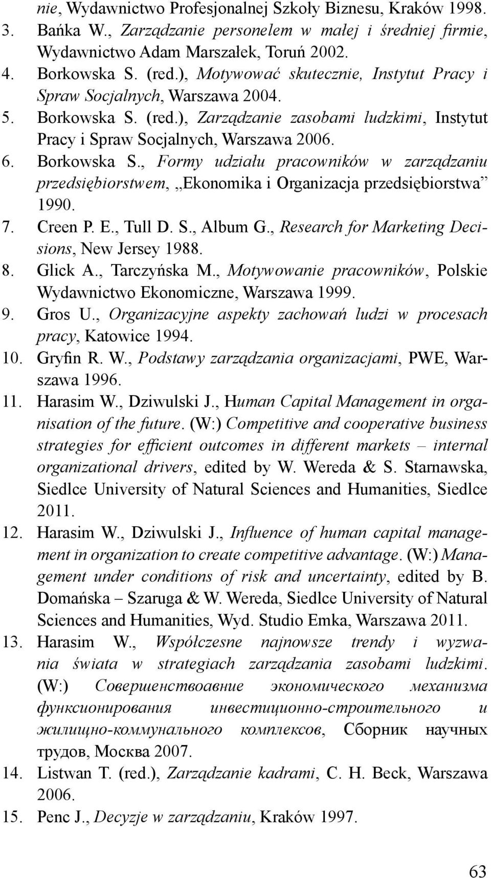 7. Creen P. E., Tull D. S., Album G., Research for Marketing Decisions, New Jersey 1988. 8. Glick A., Tarczyńska M., Motywowanie pracowników, Polskie Wydawnictwo Ekonomiczne, Warszawa 1999. 9. Gros U.