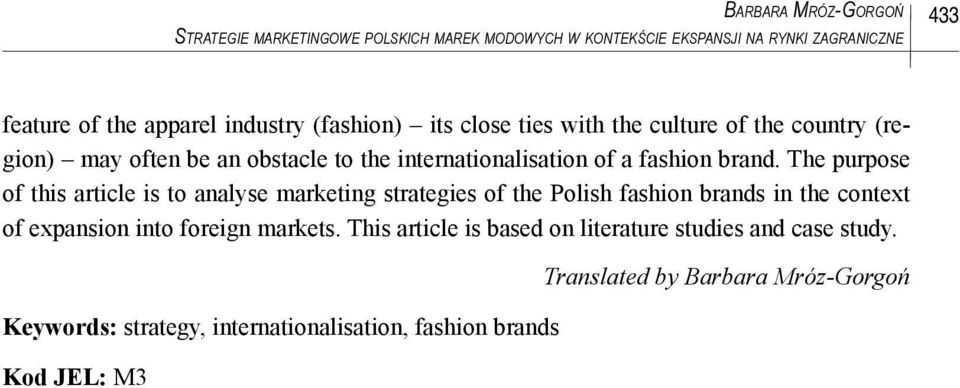 The purpose of this article is to analyse marketing strategies of the Polish fashion brands in the context of expansion into foreign markets.