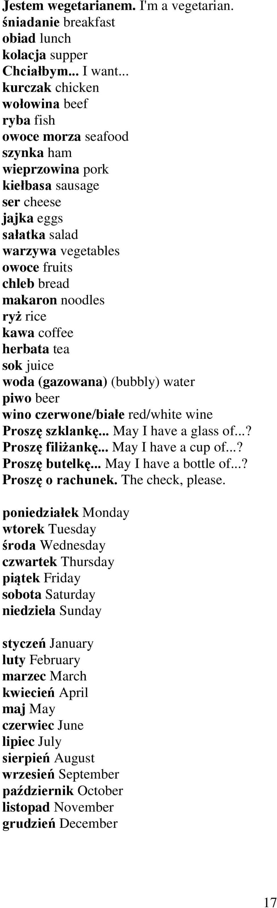 noodles ryż rice kawa coffee herbata tea sok juice woda (gazowana) (bubbly) water piwo beer wino czerwone/białe red/white wine Proszę szklankę... May I have a glass of...? Proszę filiżankę.