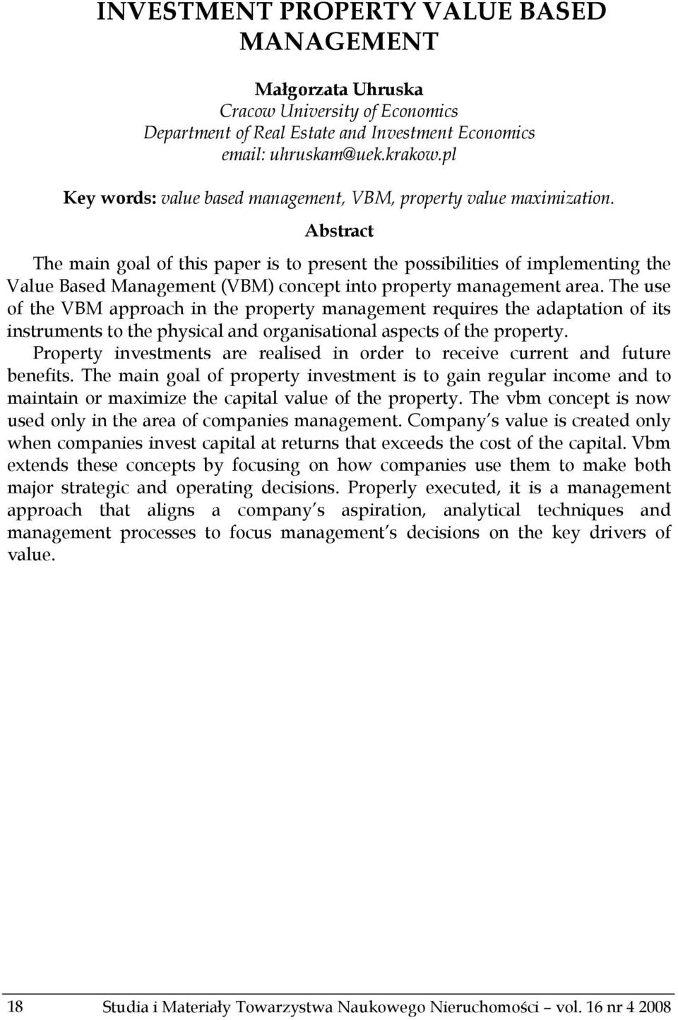 Abstract The main goal of this paper is to present the possibilities of implementing the Value Based Management (VBM) concept into property management area.