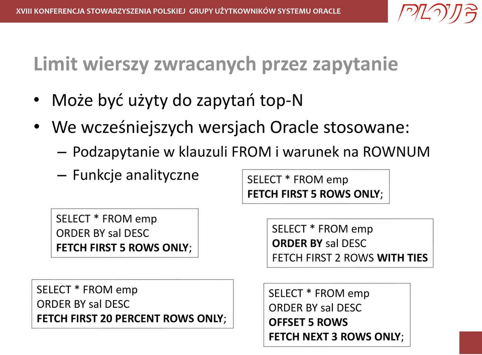 FROM emp ORDER BY sal DESC FETCH FIRST 5 ROWS ONLY; SELECT * FROM emp ORDER BY sal DESC FETCH FIRST 2 ROWS WITH TIES SELECT