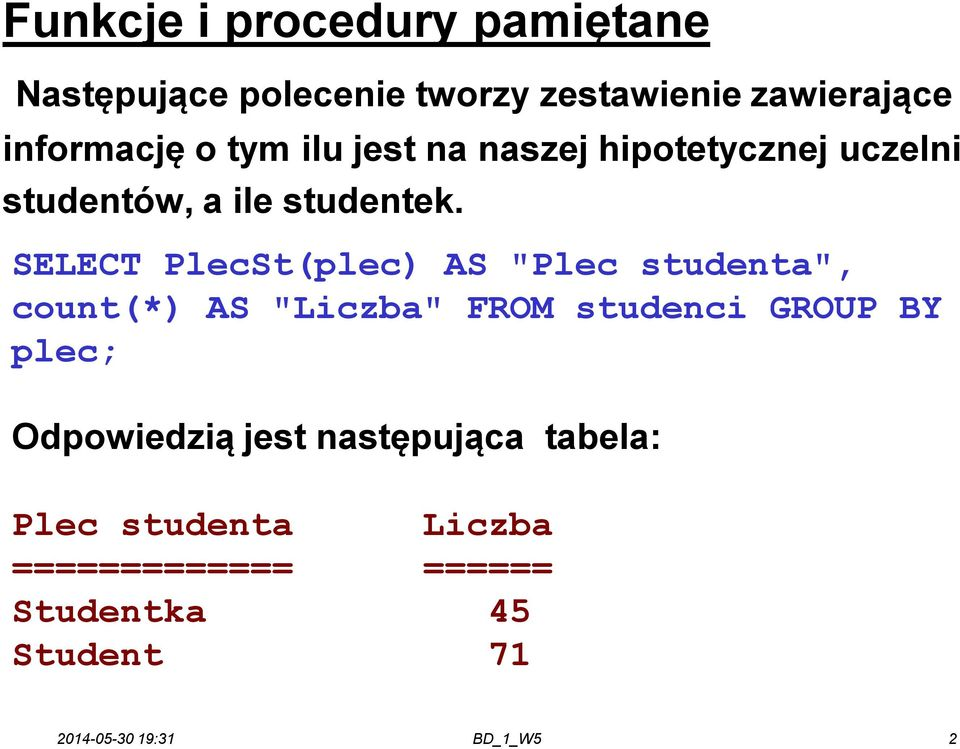 "SELECT PlecSt(plec) AS ""Plec studenta"", count(*) AS ""Liczba"" FROM studenci GROUP BY plec;"