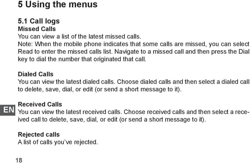 Navigate to a missed call and then press the Dial key to dial the number that originated that call. Dialed Calls You can view the latest dialed calls.