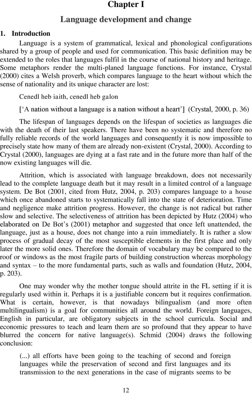 For instance, Crystal (2000) cites a Welsh proverb, which compares language to the heart without which the sense of nationality and its unique character are lost: Cenedl heb iaith, cenedl heb galon [