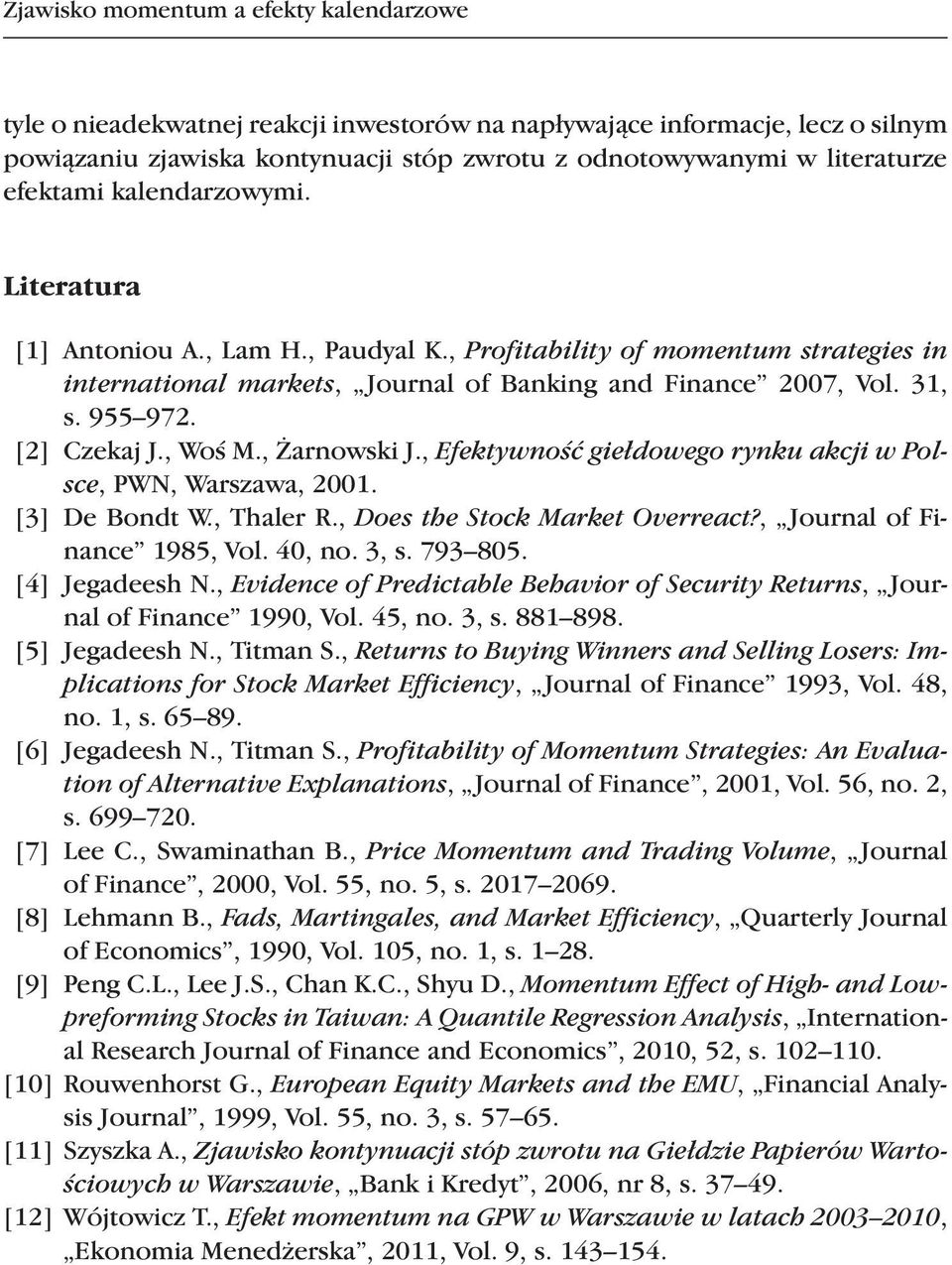 [2] Czekaj J., Woś M., Żarnowski J., Efektywność giełdowego rynku akcji w Polsce, PWN, Warszawa, 2001. [3] De Bondt W., Thaler R., Does the Stock Market Overreact?, Journal of Finance 1985, Vol.