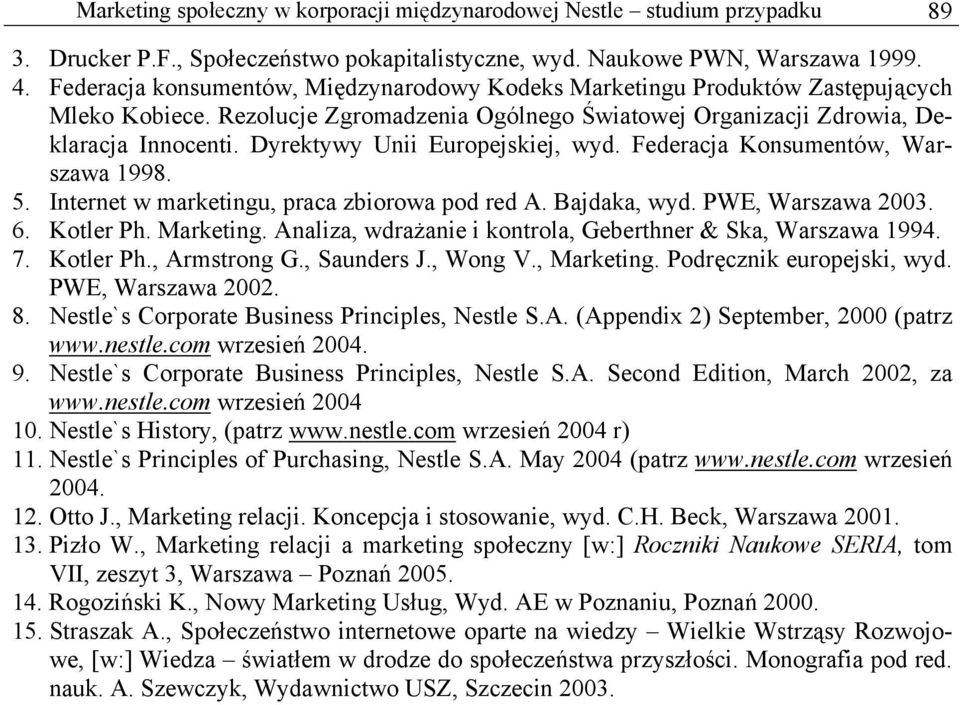 Dyrektywy Unii Europejskiej, wyd. Federacja Konsumentów, Warszawa 1998. 5. Internet w marketingu, praca zbiorowa pod red A. Bajdaka, wyd. PWE, Warszawa 2003. 6. Kotler Ph. Marketing.