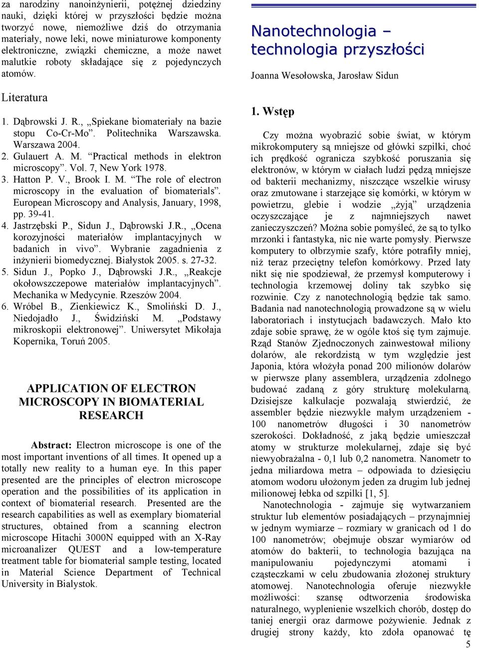 Politechnika Warszawska. Warszawa 2004. 2. Gulauert A. M. Practical methods in elektron microscopy. Vol. 7, New York 1978. 3. Hatton P. V., Brook I. M. The role of electron microscopy in the evaluation of biomaterials.