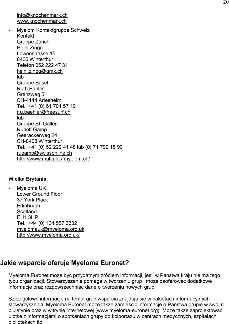 : +41 (0) 52 222 41 48 lub (0) 71 799 18 90 rugamp@swissonline.ch http://www.multiples-myelom.ch/ Wielka Brytania - Myeloma UK Lower Ground Floor 37 York Place Edinburgh Scotland EH1 3HP Tel.