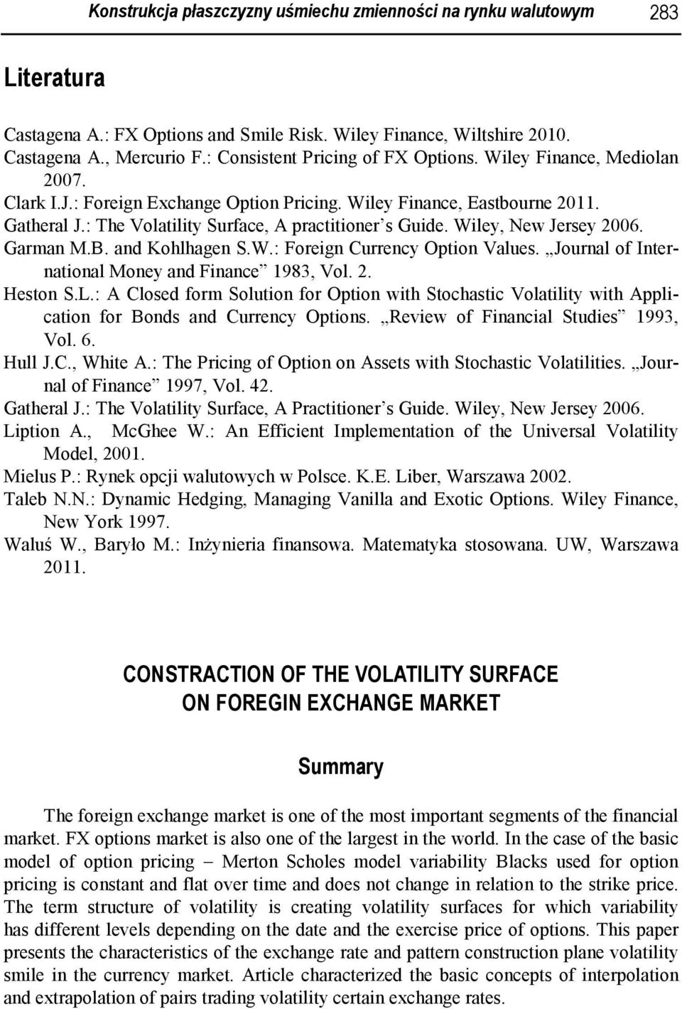 : The Volatility Surface, A practitioner s Guide. Wiley, New Jersey 2006. Garman M.B. and Kohlhagen S.W.: Foreign Currency Option Values. Journal of International Money and Finance 1983, Vol. 2. Heston S.
