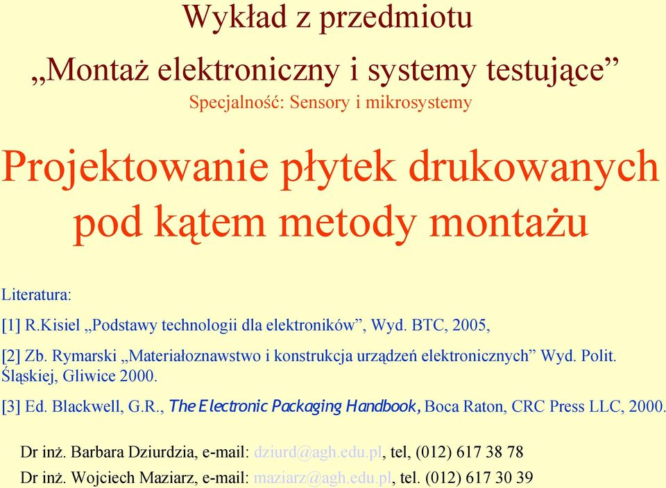 Rymarski Materiałoznawstwo i konstrukcja urządzeń elektronicznych Wyd. Polit. Śląskiej, Gliwice 2000. [3] Ed. Blackwell, G.R., The Electronic Packaging Handbook, Boca Raton, CRC Press LLC, 2000.