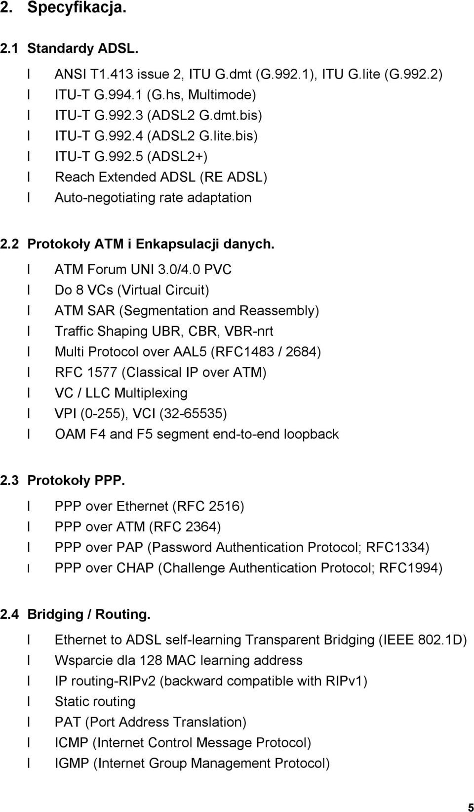 0 PVC Do 8 VCs (Virtual Circuit) ATM SAR (Segmentation and Reassembly) Traffic Shaping UBR, CBR, VBR-nrt Multi Protocol over AAL5 (RFC1483 / 2684) RFC 1577 (Classical IP over ATM) VC / LLC