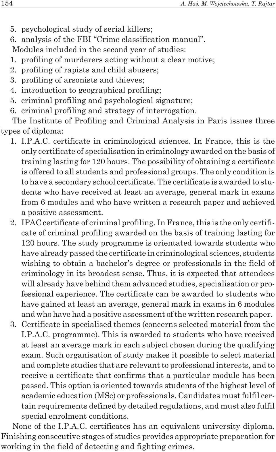 criminal profiling and psychological signature; 6. criminal profiling and strategy of interrogation. The Institute of Profiling and Criminal Analysis in Paris issues three types of diploma: 1. I.P.A.C. certificate in criminological sciences.