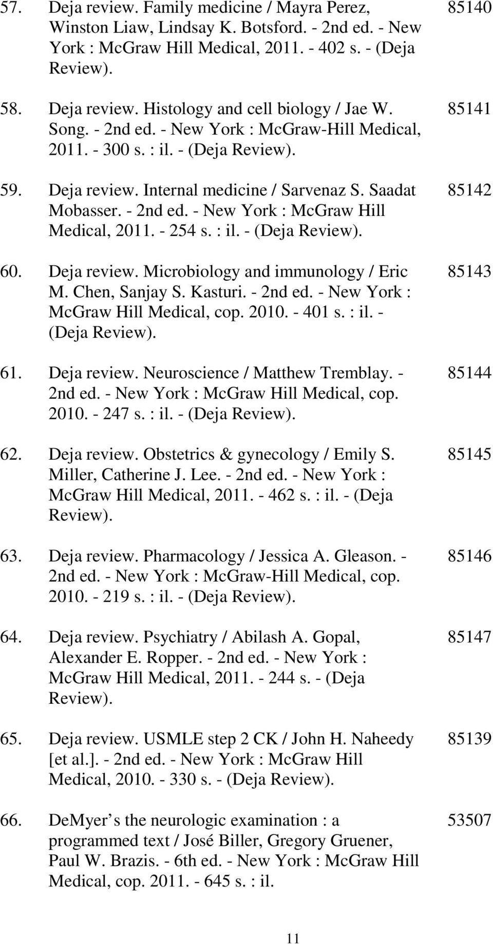 - 254 s. : il. - (Deja Review). 60. Deja review. Microbiology and immunology / Eric M. Chen, Sanjay S. Kasturi. - 2nd ed. - New York : McGraw Hill Medical, cop. 2010. - 401 s. : il. - (Deja Review). 61.