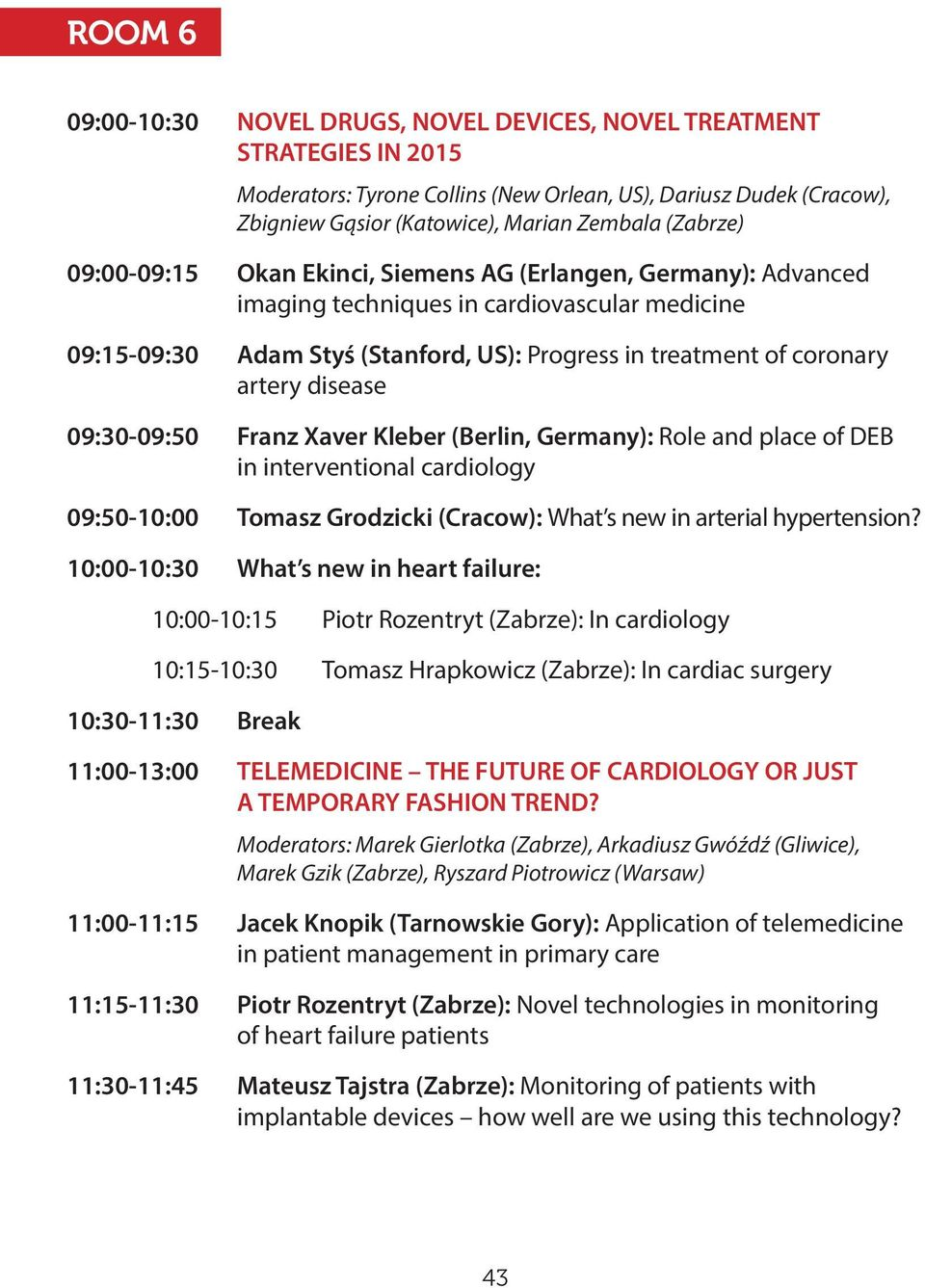 disease 09:30-09:50 Franz Xaver Kleber (Berlin, Germany): Role and place of DEB in interventional cardiology 09:50-10:00 Tomasz Grodzicki (Cracow): What s new in arterial hypertension?