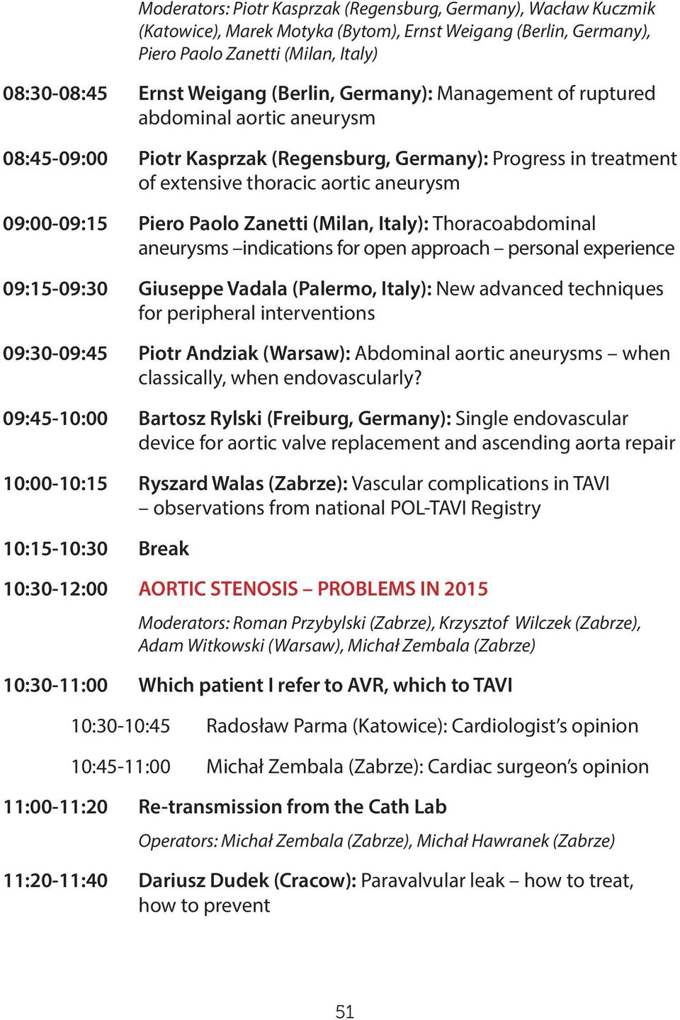 Paolo Zanetti (Milan, Italy): Thoracoabdominal aneurysms indications for open approach personal experience 09:15-09:30 Giuseppe Vadala (Palermo, Italy): New advanced techniques for peripheral
