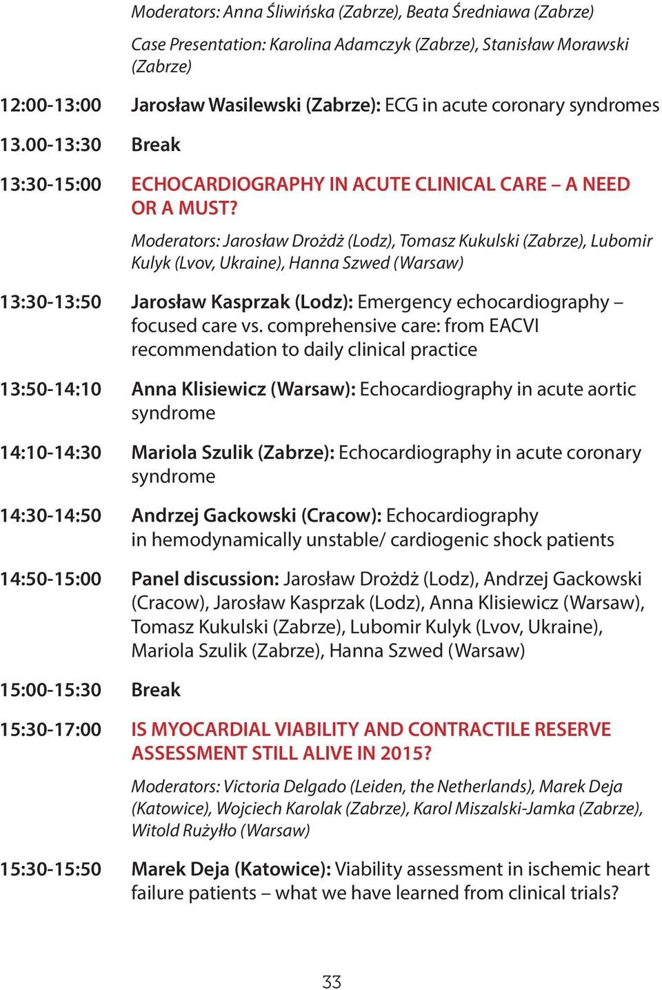 Moderators: Jarosław Drożdż (Lodz), Tomasz Kukulski (Zabrze), Lubomir Kulyk (Lvov, Ukraine), Hanna Szwed (Warsaw) 13:30-13:50 Jarosław Kasprzak (Lodz): Emergency echocardiography focused care vs.