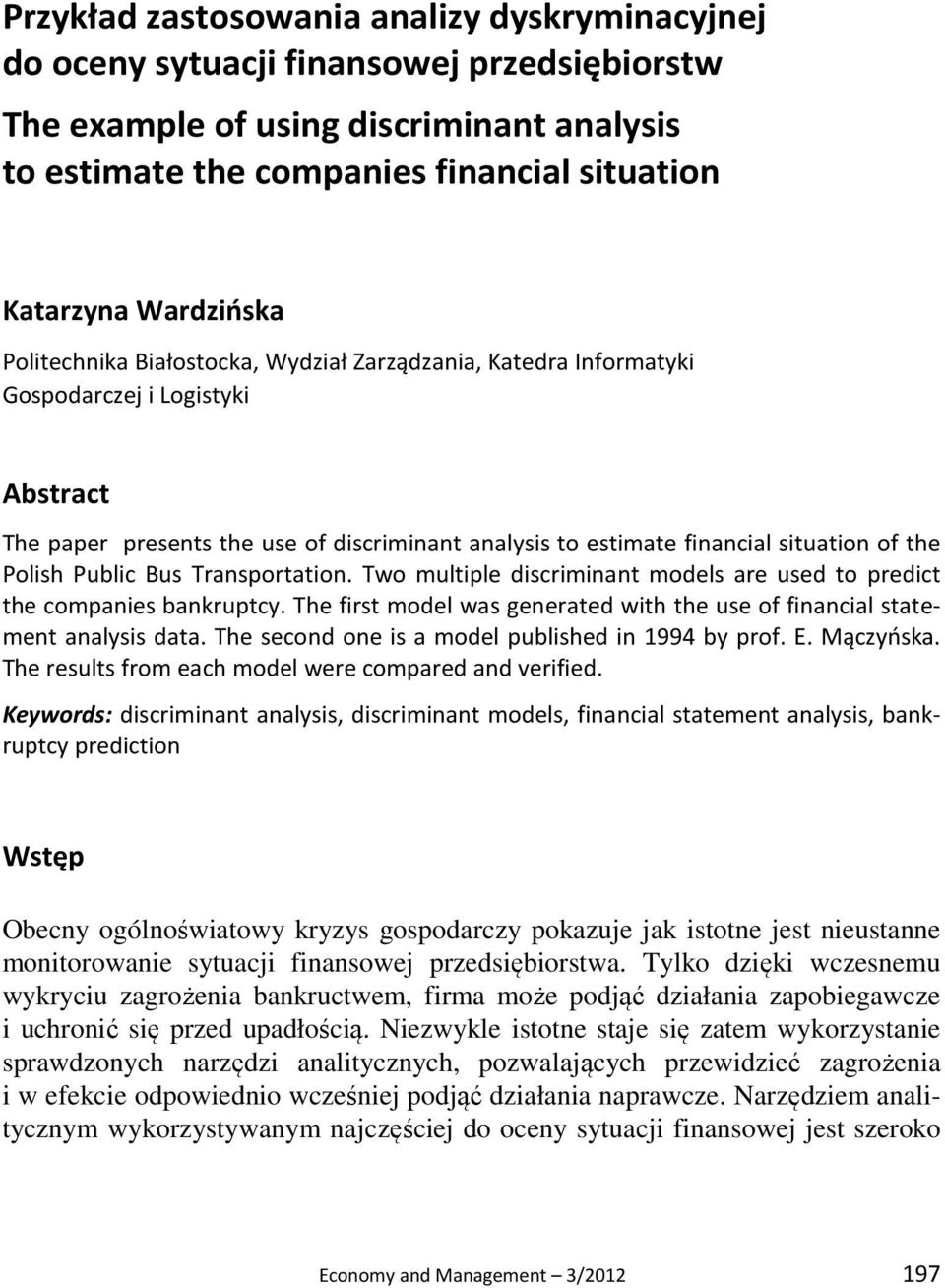 the Polish Public Bus Transportation. Two multiple discriminant models are used to predict the companies bankruptcy. The first model was generated with the use of financial statement analysis data.