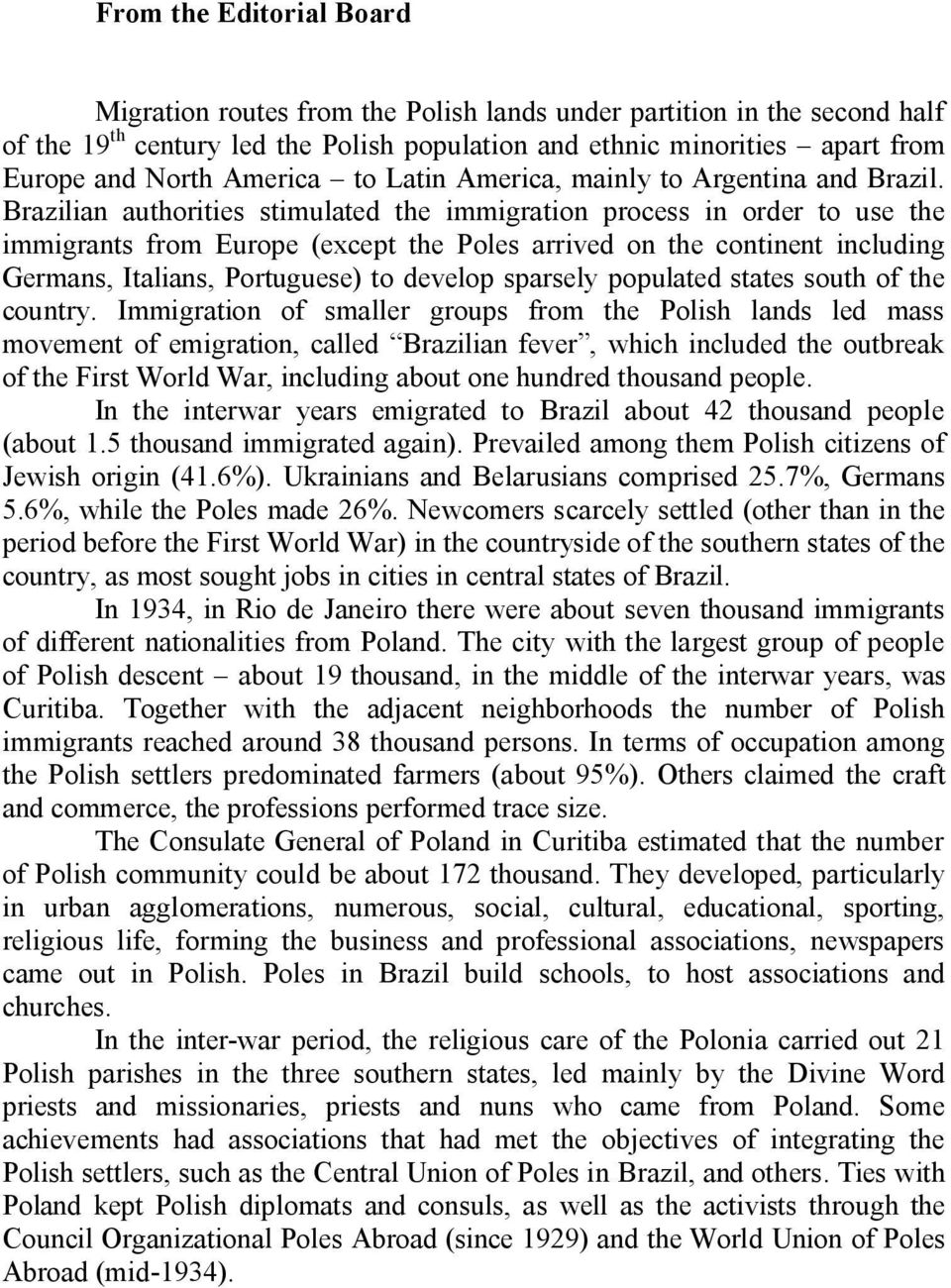 Brazilian authorities stimulated the immigration process in order to use the immigrants from Europe (except the Poles arrived on the continent including Germans, Italians, Portuguese) to develop