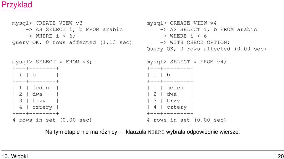 00 sec) mysql> CREATE VIEW v4 -> AS SELECT i, b FROM arabic -> WHERE i < 6 -> WITH CHECK OPTION; Query OK, 0 rows affected
