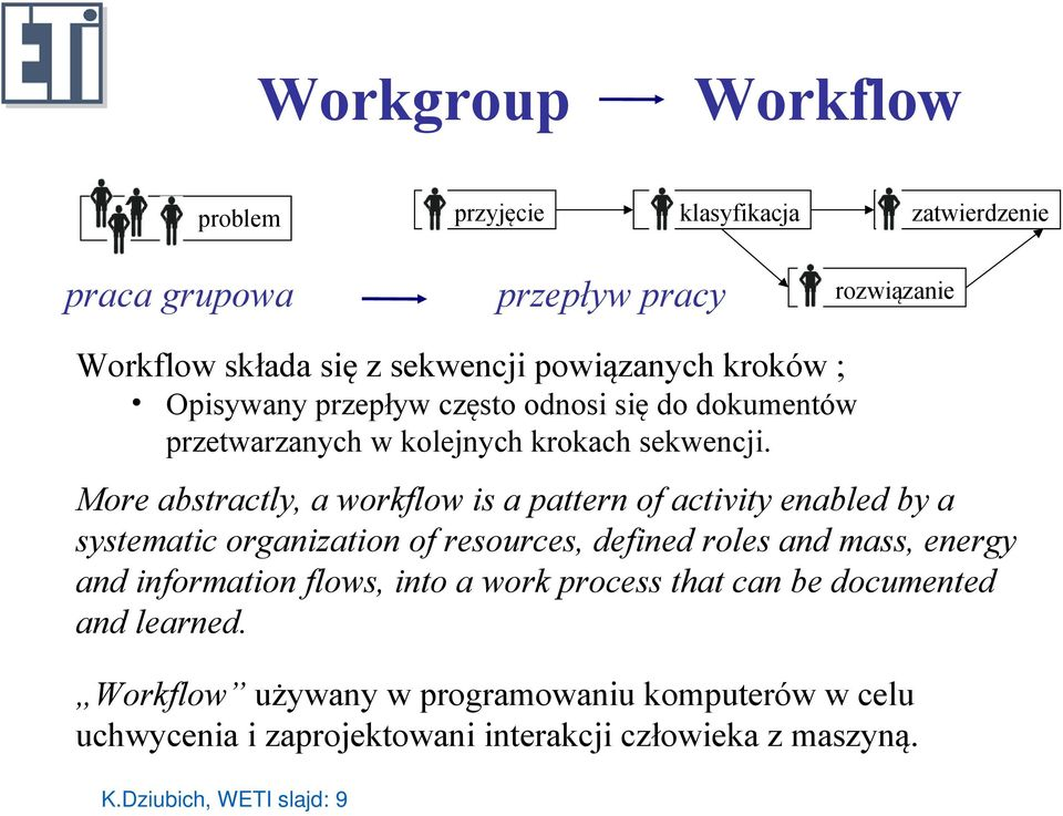 More abstractly, a workflow is a pattern of activity enabled by a systematic organization of resources, defined roles and mass, energy and information