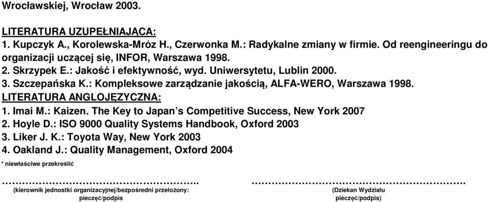 : Kompleksowe zarządzanie jakością, ALFA-WERO, Warszawa 998. LITERATURA ANGLOJĘZYCZNA:. Imai M.: Kaizen. The Key to Japan s Competitive Success, New York 2007 Hoyle D.