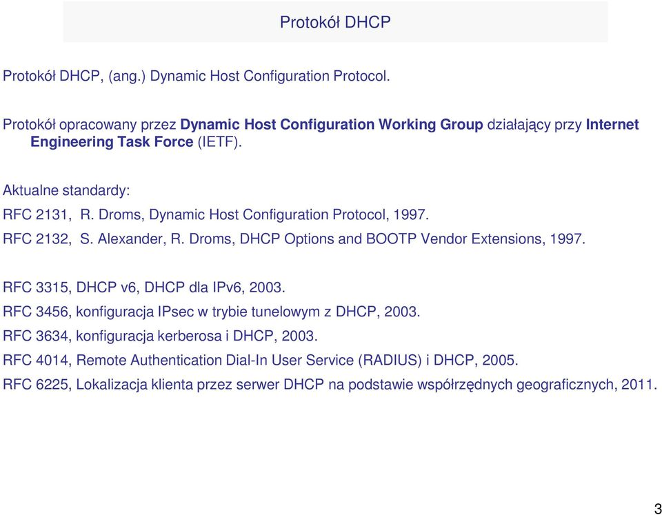 Droms, Dynamic Host Configuration Protocol, 1997. RFC 2132, S. Alexander, R. Droms, DHCP Options and BOOTP Vendor Extensions, 1997. RFC 3315, DHCP v6, DHCP dla IPv6, 2003.