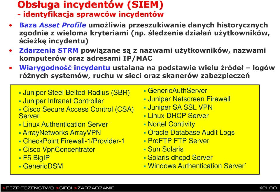 źródeł logów różnych systemów, ruchu w sieci oraz skanerów zabezpieczeń Juniper Steel Belted Radius (SBR) Juniper Infranet Controller Cisco Secure Access Control (CSA) Server Linux Authentication