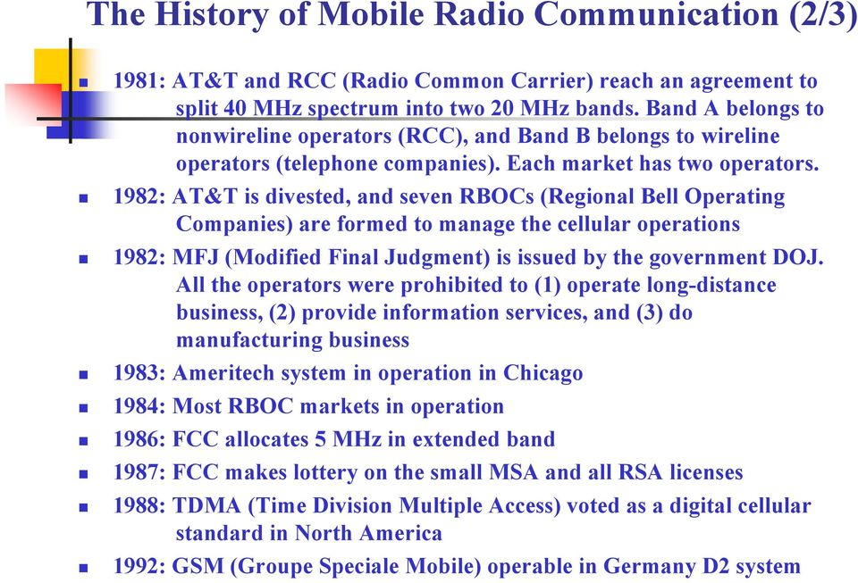 1982: AT&T is divested, and seven RBOCs (Regional Bell Operating Companies) are formed to manage the cellular operations 1982: MFJ (Modified Final Judgment) is issued by the government DOJ.