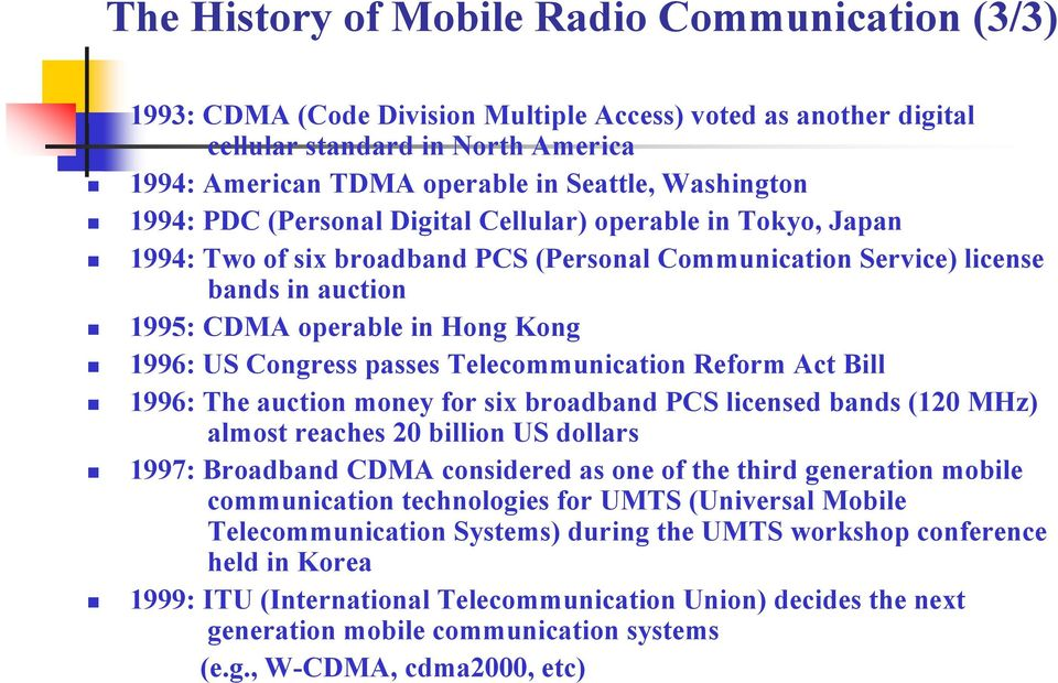 1996: US Congress passes Telecommunication Reform Act Bill 1996: The auction money for six broadband PCS licensed bands (120 MHz) almost reaches 20 billion US dollars 1997: Broadband CDMA considered