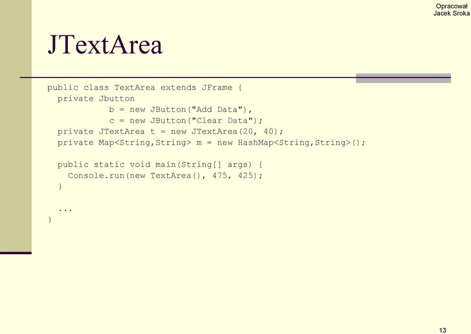 JTextArea(20, 40); private Map<String,String> m = new