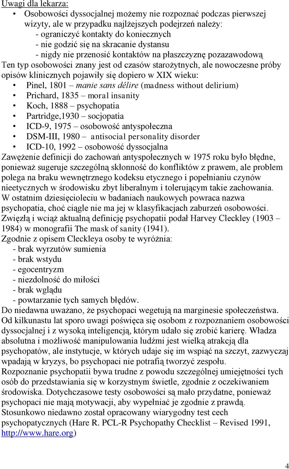 wieku: Pinel, 1801 manie sans délire (madness without delirium) Prichard, 1835 moral insanity Koch, 1888 psychopatia Partridge,1930 socjopatia ICD-9, 1975 osobowość antyspołeczna DSM-III, 1980