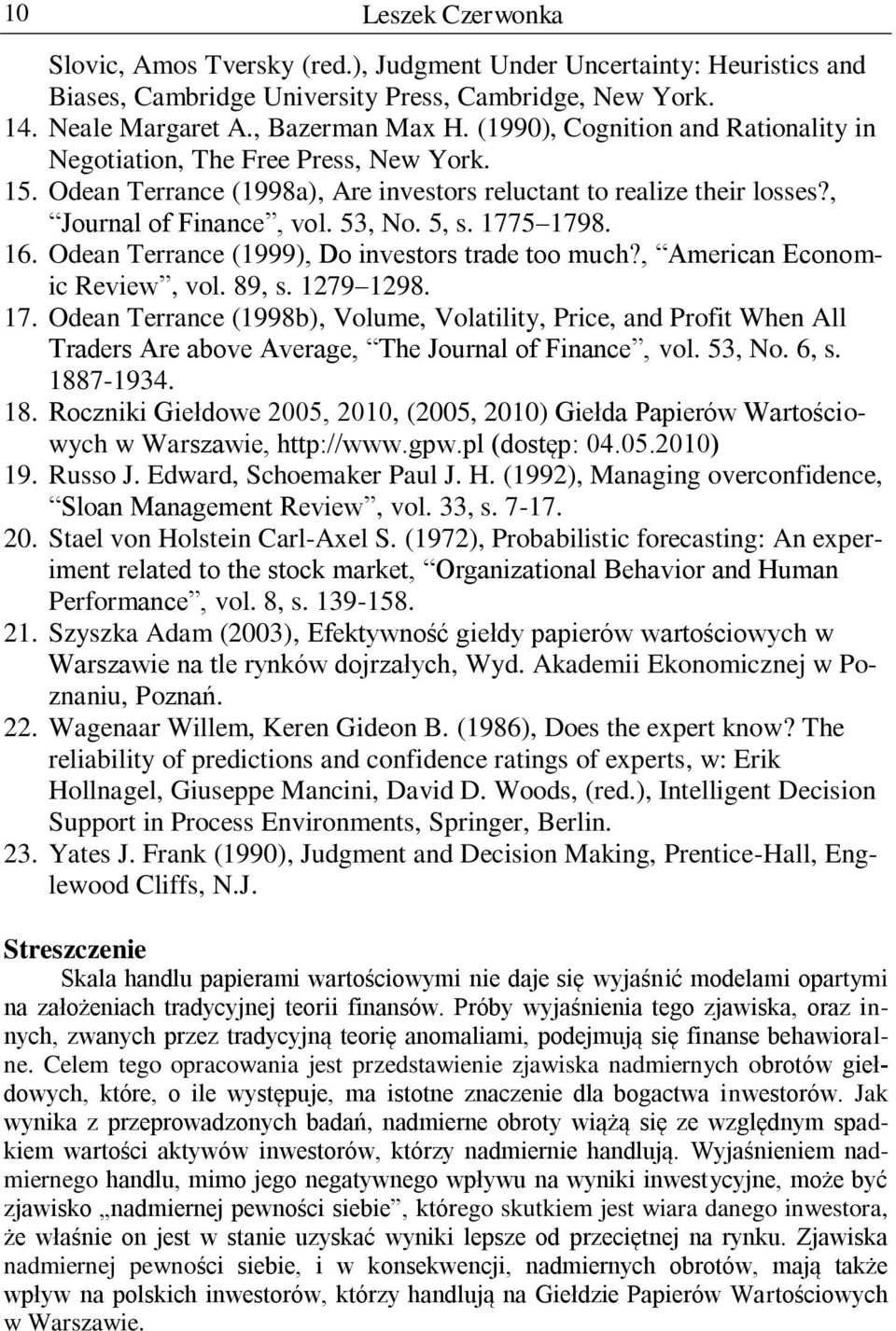 1775 1798. 16. Odean Terrance (1999), Do investors trade too much?, American Economic Review, vol. 89, s. 1279 1298. 17. Odean Terrance (1998b), Volume, Volatility, Price, and Profit When All Traders Are above Average, The Journal of Finance, vol.