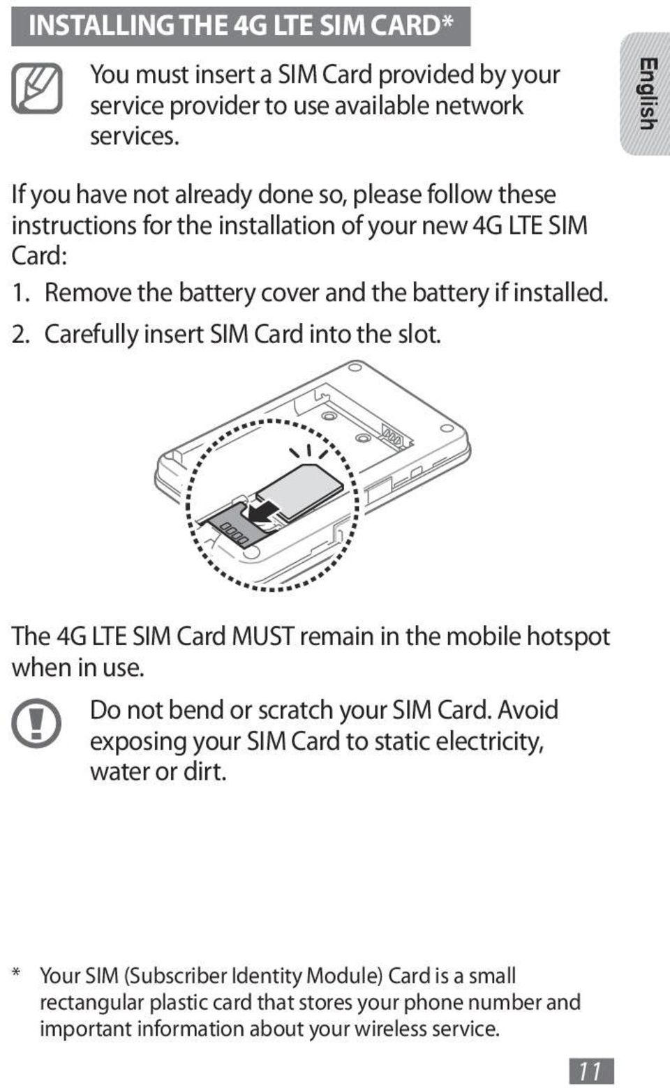 Remove the battery cover and the battery if installed. 2. Carefully insert SIM Card into the slot. The 4G LTE SIM Card MUST remain in the mobile hotspot when in use.