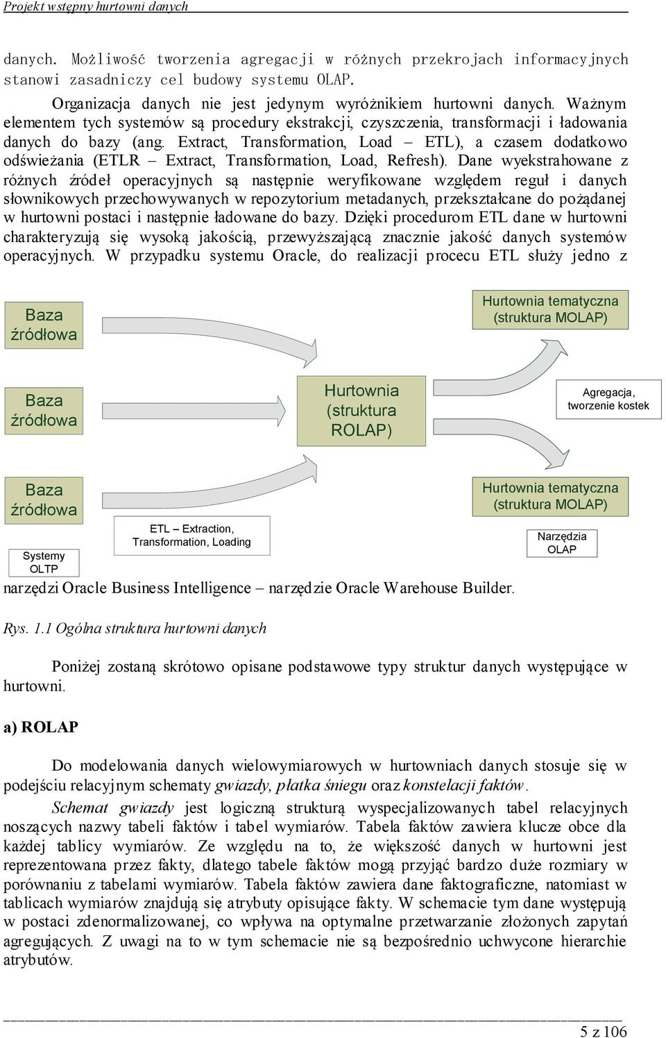 Extract, Transformation, Load ETL), a czasem dodatkowo odświeżania (ETLR Extract, Transformation, Load, Refresh).