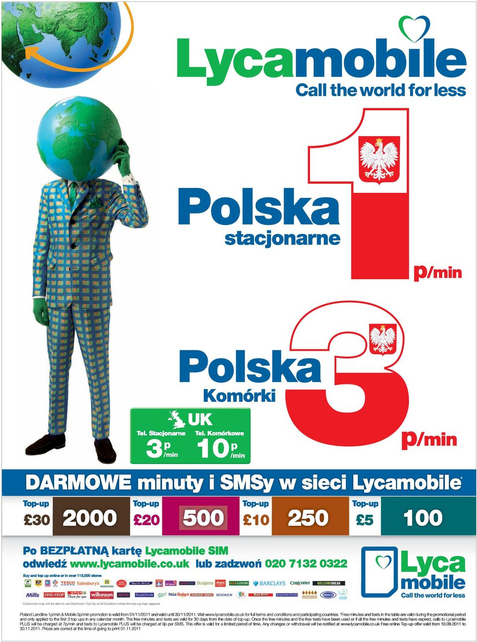uk lub zadzwo 020 7132 0322 Buy and top up online or in over 115,000 stores Customers may not be able to use Electronic Top-Up at all locations where e the top-up logo appears Poland Landline 1p/min