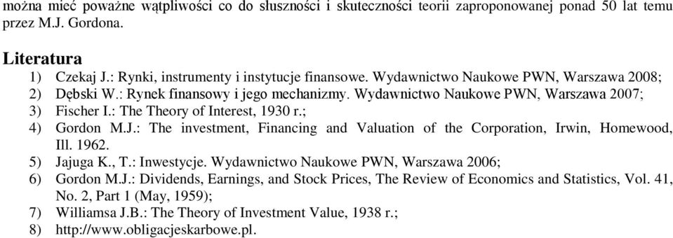 : The investment, Financing and Valuation of the Corporation, Irwin, Homewood, Ill. 1962. 5) Jajuga K., T.: Inwestycje. Wydawnictwo Naukowe PWN, Warszawa 2006; 6) Gordon M.J.: Dividends, Earnings, and Stock Prices, The Review of Economics and Statistics, Vol.